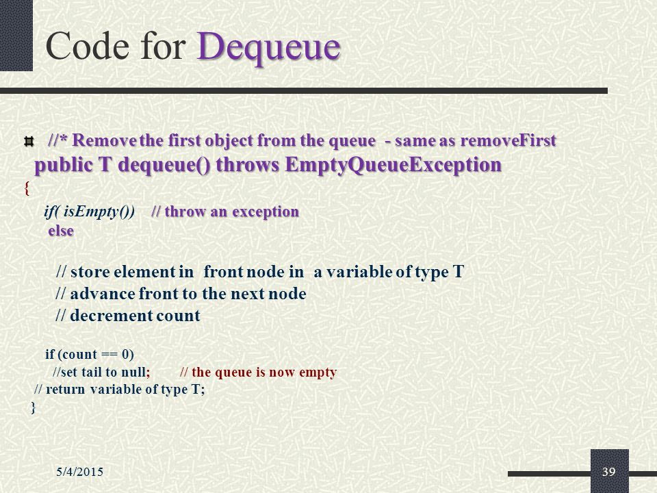 5/4/2015395/4/201539 Dequeue Code for Dequeue //* Remove the first object from the queue - same as removeFirst public T dequeue() throws EmptyQueueException { // throw an exception if( isEmpty()) // throw an exception else else // store element in front node in a variable of type T // advance front to the next node // decrement count if (count == 0) //set tail to null; // the queue is now empty // return variable of type T; }