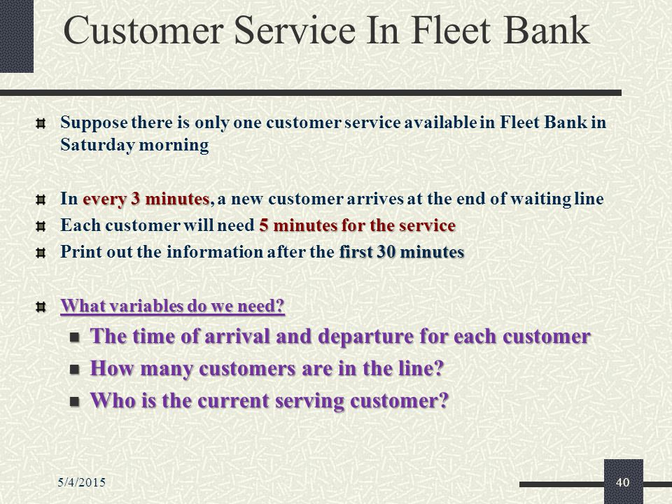 5/4/201540 Customer Service In Fleet Bank Suppose there is only one customer service available in Fleet Bank in Saturday morning every 3 minutes In every 3 minutes, a new customer arrives at the end of waiting line 5 minutes for the service Each customer will need 5 minutes for the service first 30 minutes Print out the information after the first 30 minutes What variables do we need.