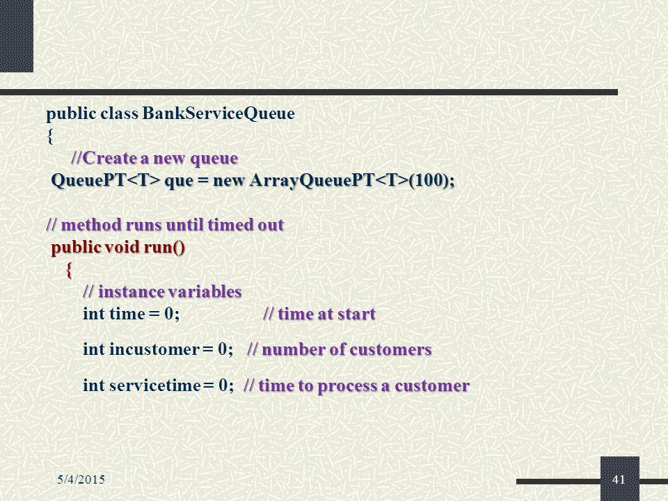 5/4/201541 public class BankServiceQueue { //Create a new queue QueuePT que = new ArrayQueuePT (100); QueuePT que = new ArrayQueuePT (100); // method runs until timed out public void run() public void run() { // instance variables // instance variables // time at start int time = 0; // time at start // number of customers int incustomer = 0; // number of customers // time to process a customer int servicetime = 0; // time to process a customer
