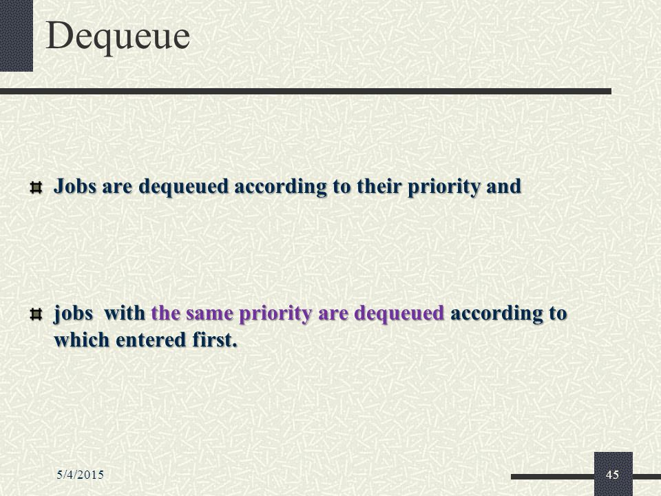Dequeue Jobs are dequeued according to their priority and jobs with the same priority are dequeued according to which entered first.