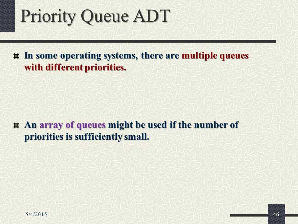 5/4/201546 Priority Queue ADT In some operating systems, there are multiple queues with different priorities.