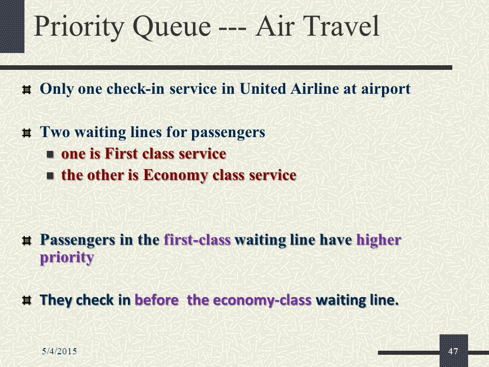 5/4/201547 Priority Queue --- Air Travel Only one check-in service in United Airline at airport Two waiting lines for passengers one is First class service one is First class service the other is Economy class service the other is Economy class service Passengers in the first-class waiting line have higher priority They check in before the economy-class waiting line.
