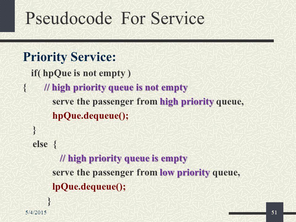 5/4/201551 Pseudocode For Service Priority Service: if( hpQue is not empty ) // high priority queue is not empty { // high priority queue is not empty high priority serve the passenger from high priority queue, hpQue.dequeue(); } else { // high priority queue is empty low priority serve the passenger from low priority queue, lpQue.dequeue(); }