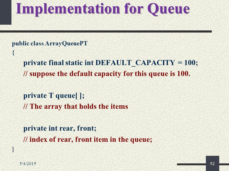 5/4/201552 Implementation for Queue public class ArrayQueuePT { private final static int DEFAULT_CAPACITY = 100; // suppose the default capacity for this queue is 100.