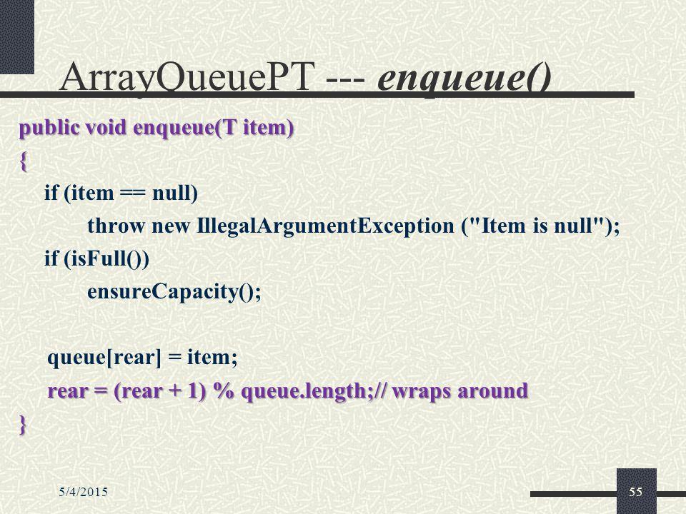 5/4/201555 ArrayQueuePT --- enqueue() public void enqueue(T item) { if (item == null) throw new IllegalArgumentException ( Item is null ); if (isFull()) ensureCapacity(); queue[rear] = item; rear = (rear + 1) % queue.length;// wraps around }