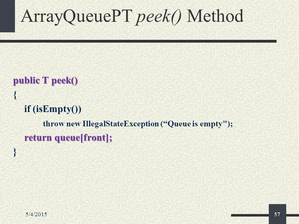 5/4/201557 ArrayQueuePT peek() Method public T peek() { if (isEmpty()) throw new IllegalStateException ( Queue is empty ); return queue[front]; }
