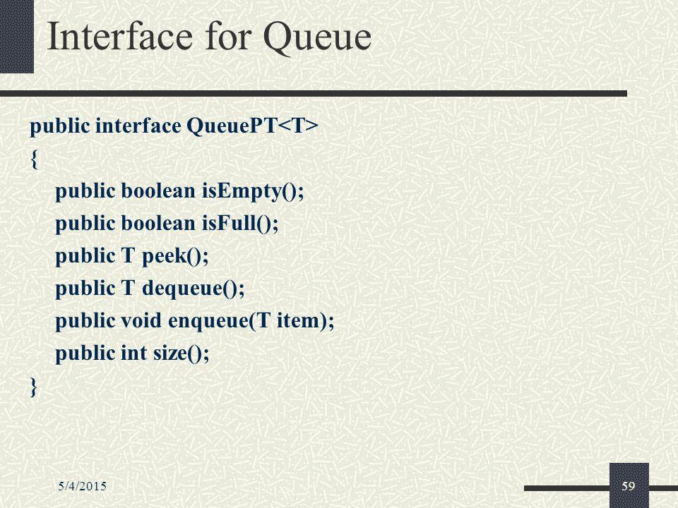 5/4/201559 Interface for Queue public interface QueuePT { public boolean isEmpty(); public boolean isFull(); public T peek(); public T dequeue(); public void enqueue(T item); public int size(); }