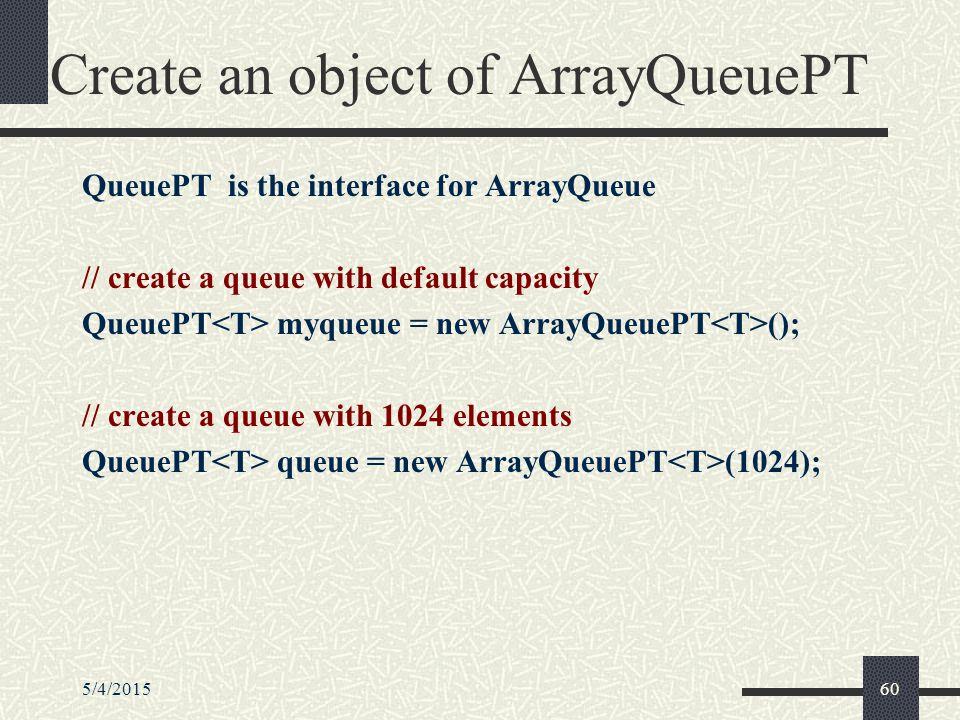 5/4/201560 Create an object of ArrayQueuePT QueuePT is the interface for ArrayQueue // create a queue with default capacity QueuePT myqueue = new ArrayQueuePT (); // create a queue with 1024 elements QueuePT queue = new ArrayQueuePT (1024);