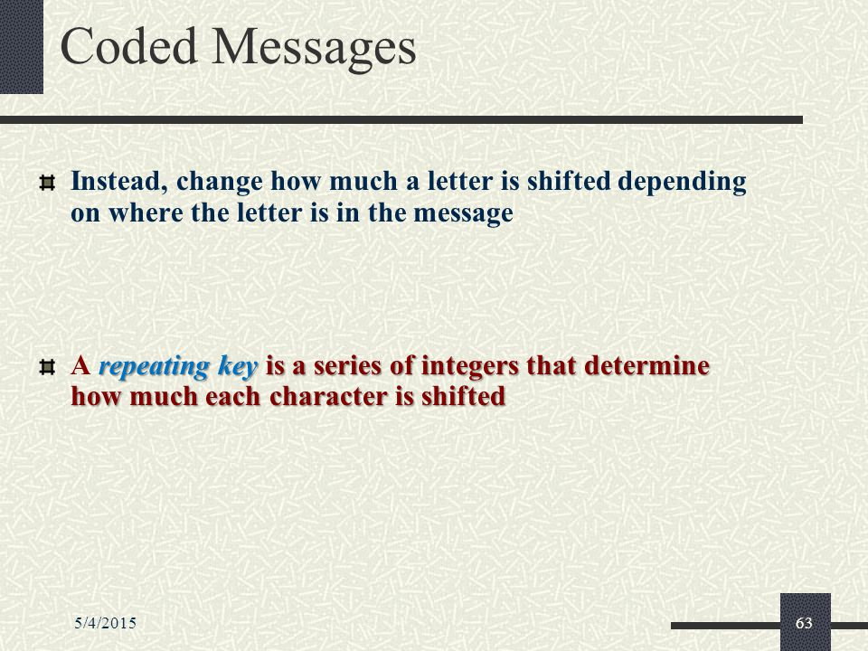 5/4/201563 Coded Messages Instead, change how much a letter is shifted depending on where the letter is in the message repeating key is a series of integers that determine how much each character is shifted A repeating key is a series of integers that determine how much each character is shifted