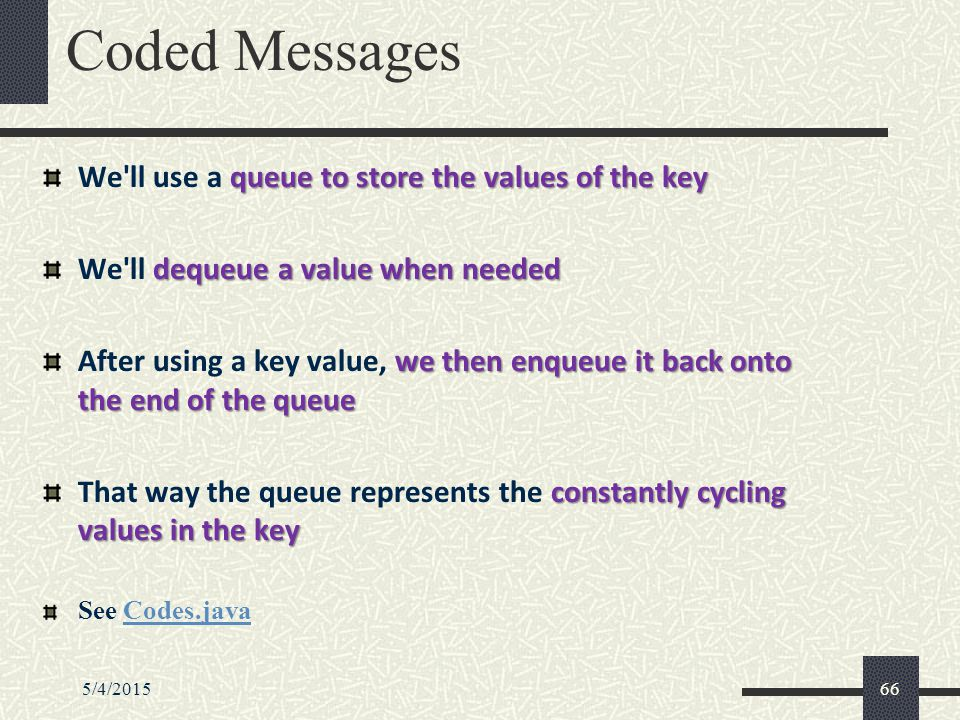 5/4/201566 Coded Messages queue to store the values of the key We ll use a queue to store the values of the key dequeue a value when needed We ll dequeue a value when needed we then enqueue it back onto the end of the queue After using a key value, we then enqueue it back onto the end of the queue constantly cycling values in the key That way the queue represents the constantly cycling values in the key See Codes.javaCodes.java