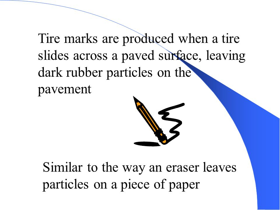 Tire marks are produced when a tire slides across a paved surface, leaving dark rubber particles on the pavement.