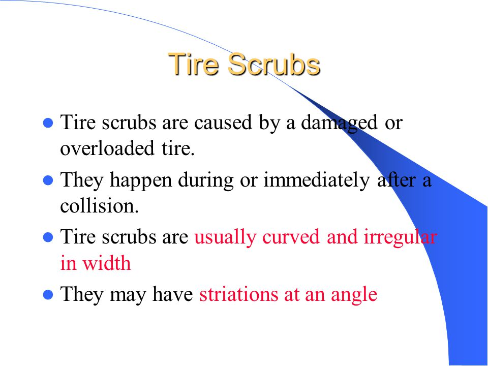 Tire Scrubs Tire scrubs are caused by a damaged or overloaded tire.