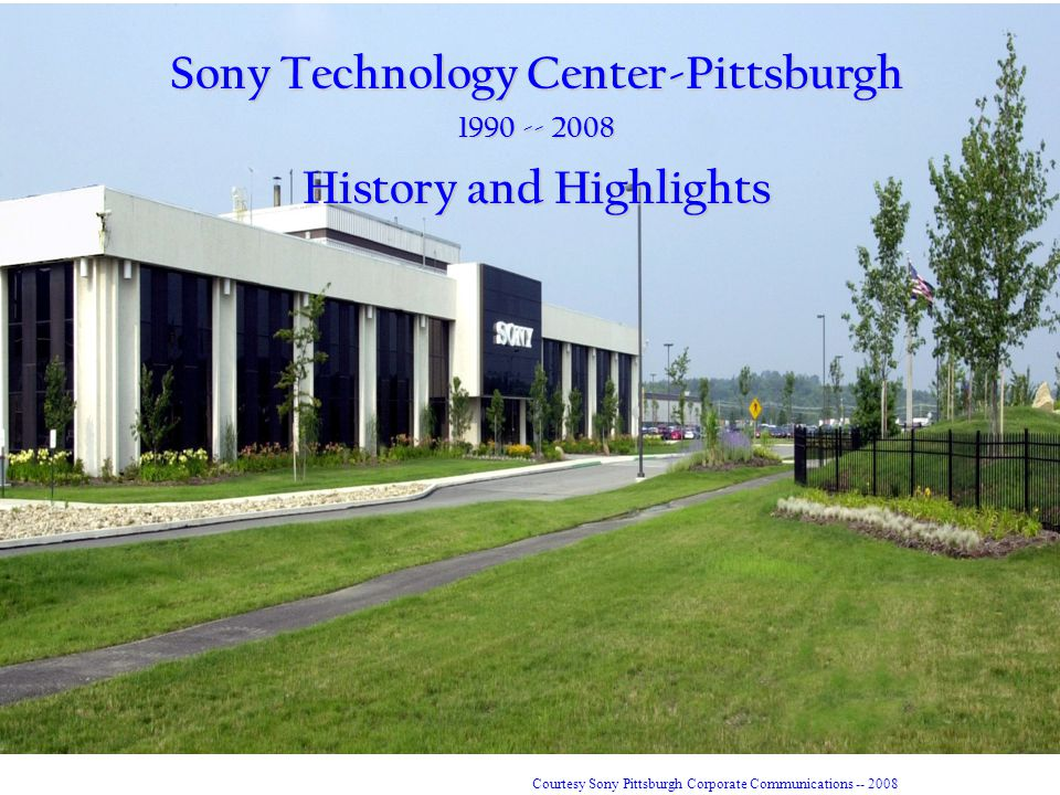 Sony Technology Center-Pittsburgh 1990 -- 2008 History and Highlights Courtesy Sony Pittsburgh Corporate Communications -- 2008