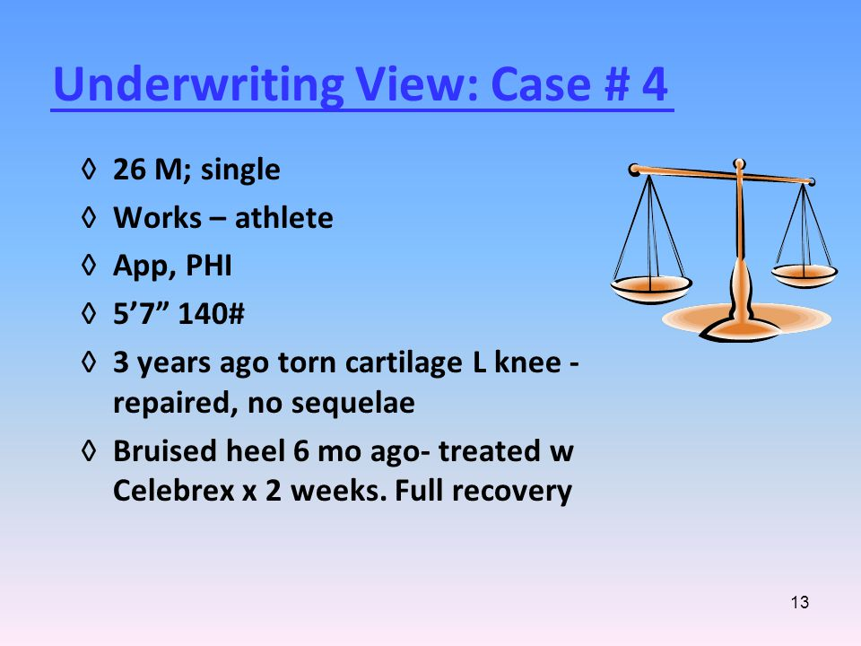 13 Underwriting View: Case # 4 ◊26 M; single ◊Works – athlete ◊App, PHI ◊5'7 140# ◊3 years ago torn cartilage L knee - repaired, no sequelae ◊Bruised heel 6 mo ago- treated w Celebrex x 2 weeks.
