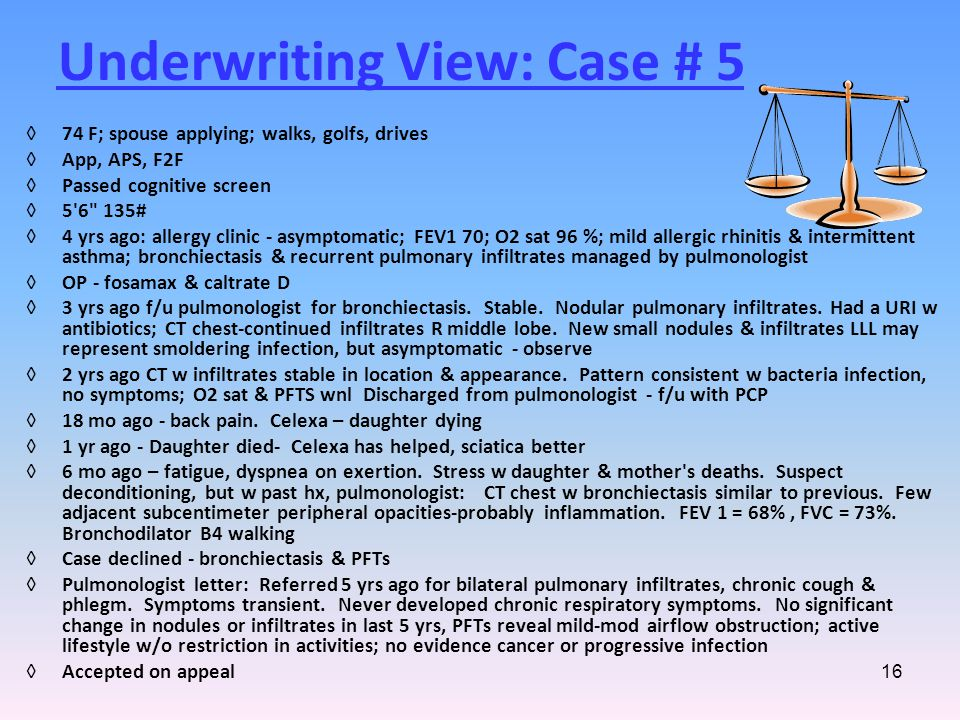 16 Underwriting View: Case # 5 ◊74 F; spouse applying; walks, golfs, drives ◊App, APS, F2F ◊Passed cognitive screen ◊5 6 135# ◊4 yrs ago: allergy clinic - asymptomatic; FEV1 70; O2 sat 96 %; mild allergic rhinitis & intermittent asthma; bronchiectasis & recurrent pulmonary infiltrates managed by pulmonologist ◊OP - fosamax & caltrate D ◊3 yrs ago f/u pulmonologist for bronchiectasis.
