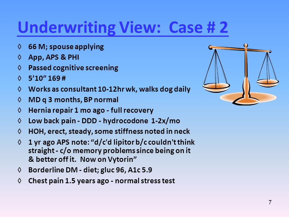 7 Underwriting View: Case # 2 ◊66 M; spouse applying ◊App, APS & PHI ◊Passed cognitive screening ◊5'10 169 # ◊Works as consultant 10-12hr wk, walks dog daily ◊MD q 3 months, BP normal ◊Hernia repair 1 mo ago - full recovery ◊Low back pain - DDD - hydrocodone 1-2x/mo ◊HOH, erect, steady, some stiffness noted in neck ◊1 yr ago APS note: d/c d lipitor b/c couldn t think straight - c/o memory problems since being on it & better off it.