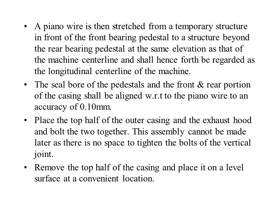 A piano wire is then stretched from a temporary structure in front of the front bearing pedestal to a structure beyond the rear bearing pedestal at the same elevation as that of the machine centerline and shall hence forth be regarded as the longitudinal centerline of the machine.