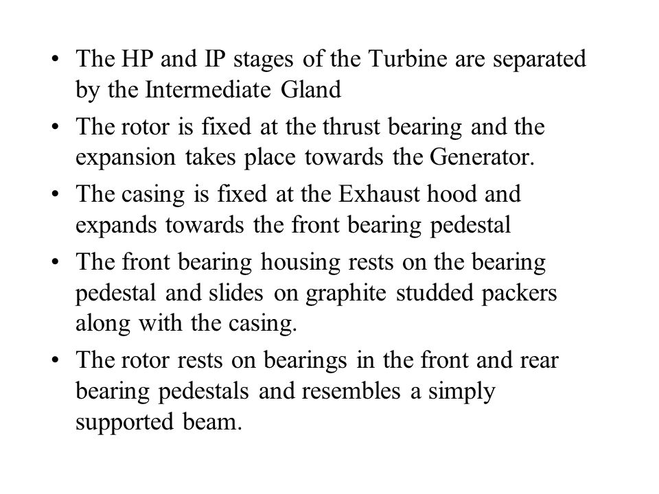 The HP and IP stages of the Turbine are separated by the Intermediate Gland The rotor is fixed at the thrust bearing and the expansion takes place towards the Generator.