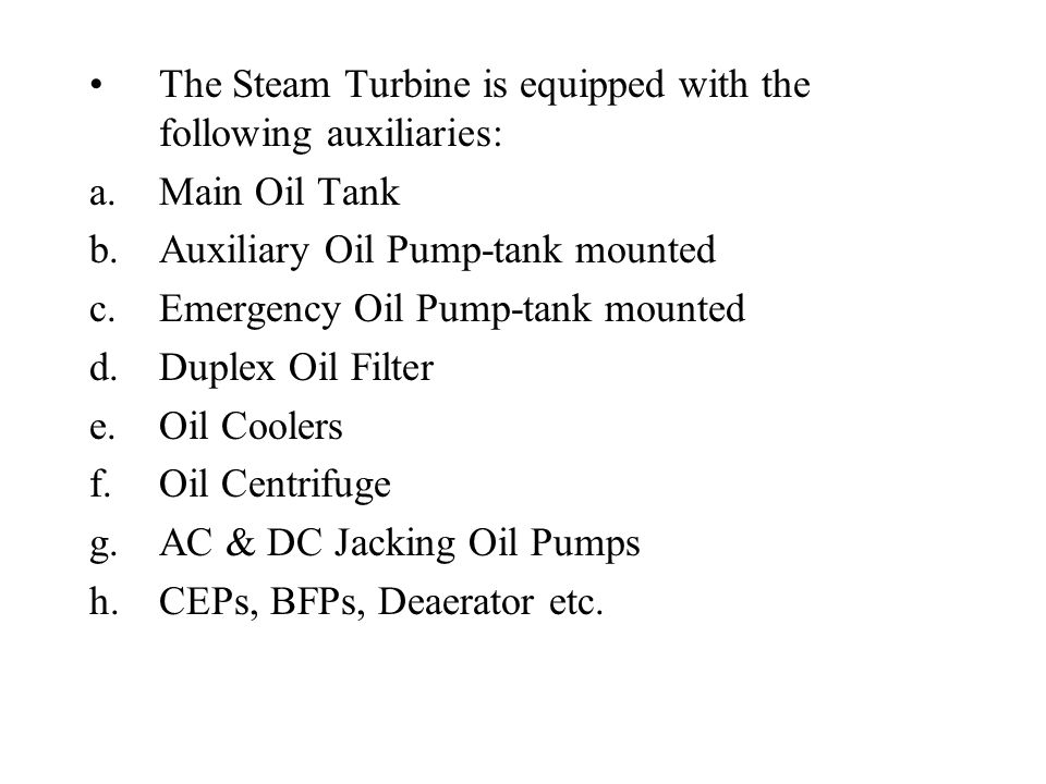 The Steam Turbine is equipped with the following auxiliaries: a.Main Oil Tank b.Auxiliary Oil Pump-tank mounted c.Emergency Oil Pump-tank mounted d.Duplex Oil Filter e.Oil Coolers f.Oil Centrifuge g.AC & DC Jacking Oil Pumps h.CEPs, BFPs, Deaerator etc.