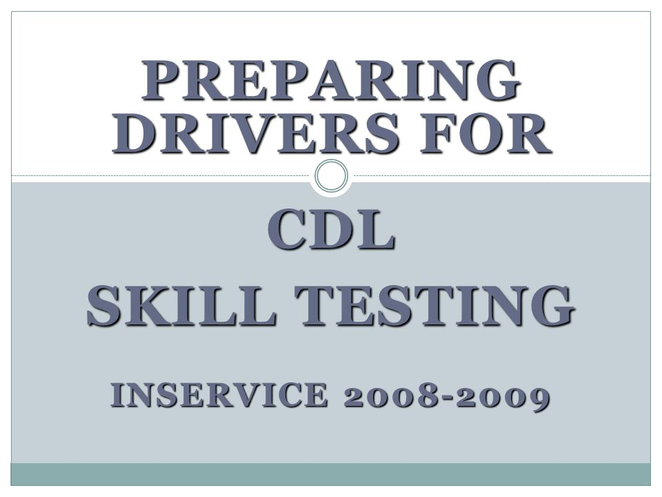 PREPARING DRIVERS FOR CDL SKILL TESTING INSERVICE 2008-2009