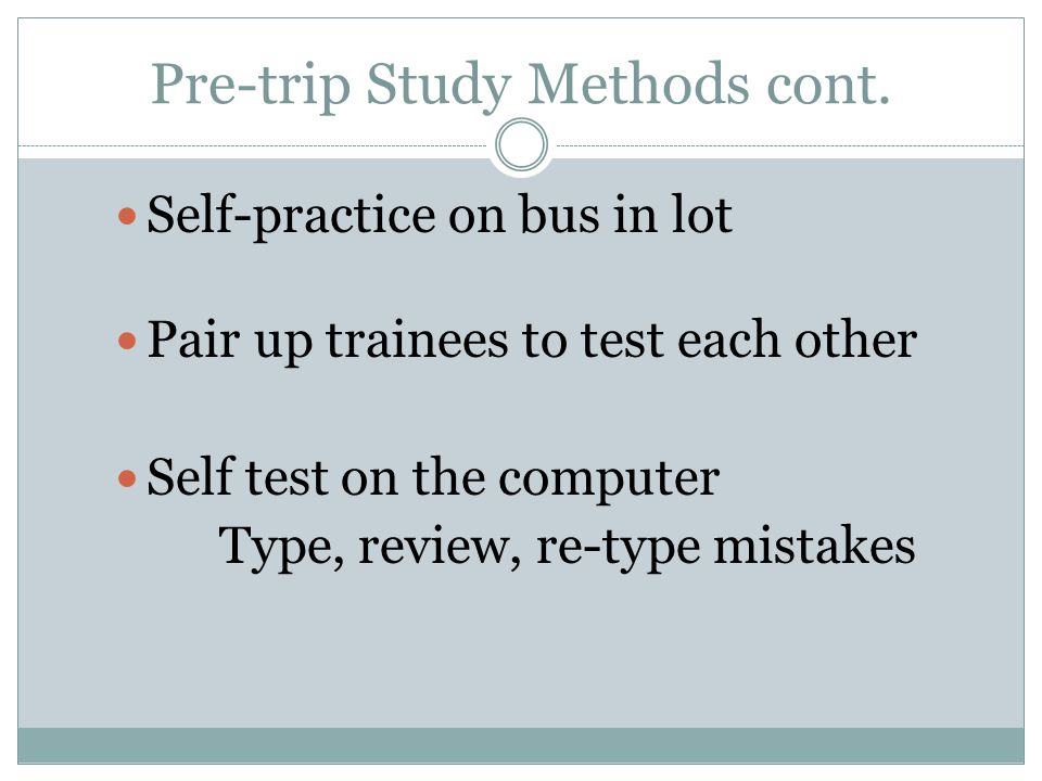 Self-practice on bus in lot Pair up trainees to test each other Self test on the computer Type, review, re-type mistakes Pre-trip Study Methods cont.