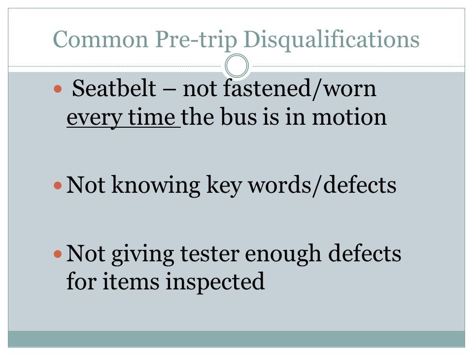 Common Pre-trip Disqualifications Seatbelt – not fastened/worn every time the bus is in motion Not knowing key words/defects Not giving tester enough defects for items inspected