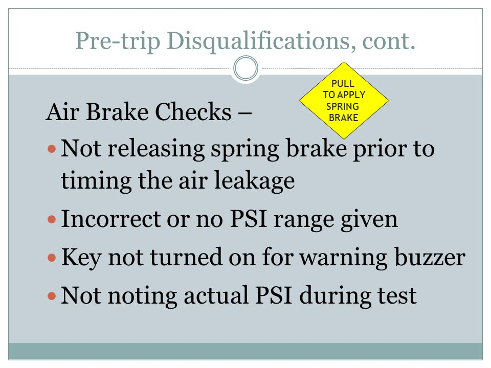 Air Brake Checks – Not releasing spring brake prior to timing the air leakage Incorrect or no PSI range given Key not turned on for warning buzzer Not noting actual PSI during test PULL TO APPLY SPRING BRAKE Pre-trip Disqualifications, cont.