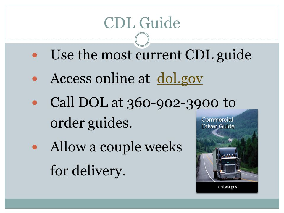 CDL Guide Use the most current CDL guide Access online at dol.gov Call DOL at 360-902-3900 to order guides.
