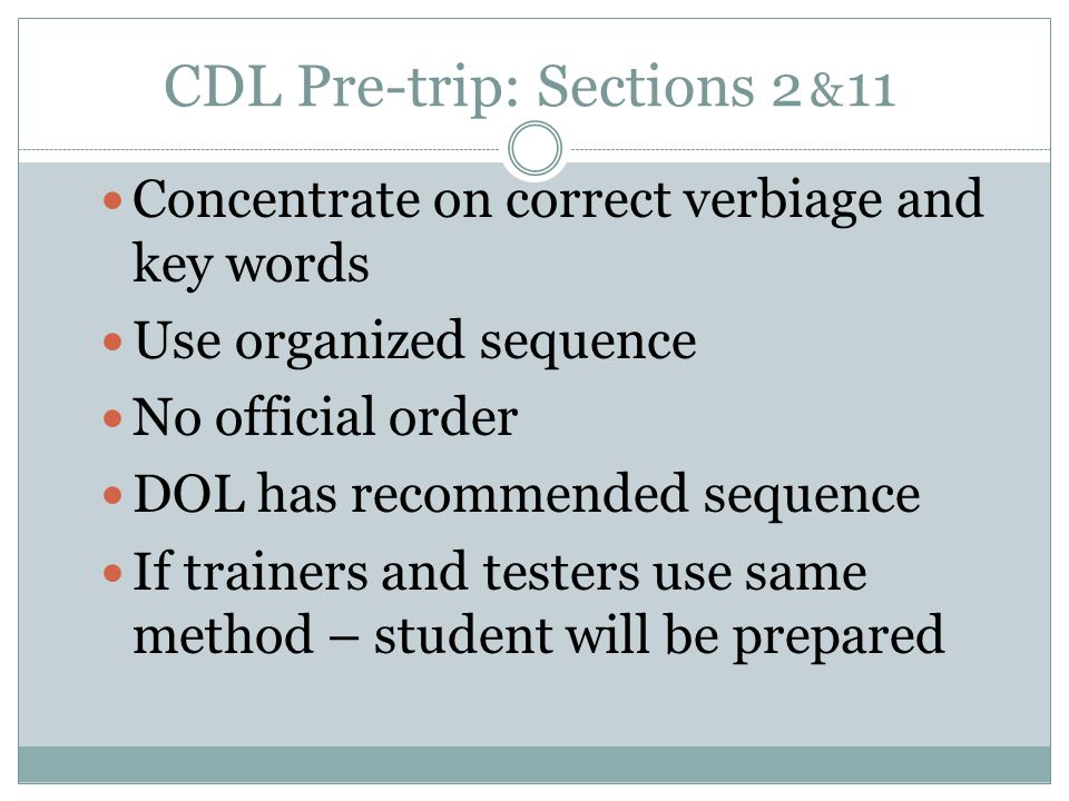 CDL Pre-trip: Sections 2 & 11 Concentrate on correct verbiage and key words Use organized sequence No official order DOL has recommended sequence If trainers and testers use same method – student will be prepared