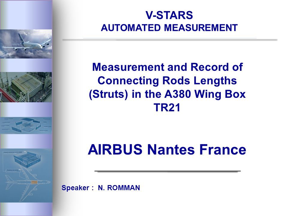 V-STARS AUTOMATED MEASUREMENT Measurement and Record of Connecting Rods Lengths (Struts) in the A380 Wing Box TR21 AIRBUS Nantes France Speaker : N.