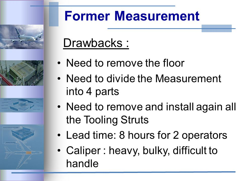 Former Measurement Drawbacks : Need to remove the floor Need to divide the Measurement into 4 parts Need to remove and install again all the Tooling Struts Lead time: 8 hours for 2 operators Caliper : heavy, bulky, difficult to handle