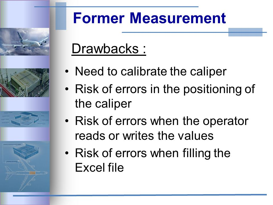 Former Measurement Drawbacks : Need to calibrate the caliper Risk of errors in the positioning of the caliper Risk of errors when the operator reads or writes the values Risk of errors when filling the Excel file