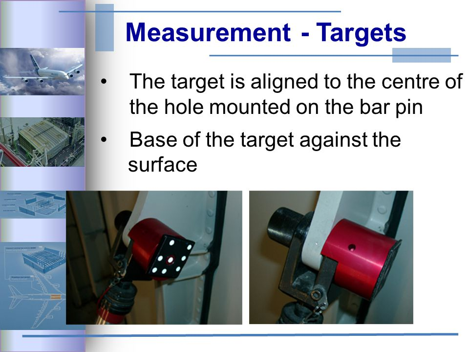 Measurement - Targets The target is aligned to the centre of the hole mounted on the bar pin Base of the target against the surface