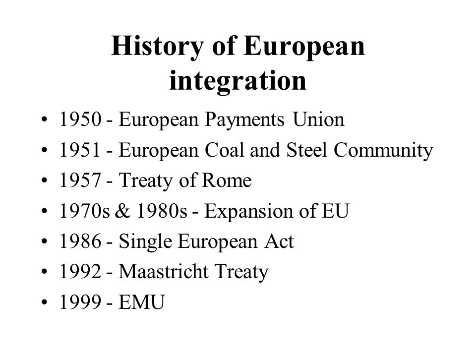 History of European integration 1950 - European Payments Union 1951 - European Coal and Steel Community 1957 - Treaty of Rome 1970s & 1980s - Expansion of EU 1986 - Single European Act 1992 - Maastricht Treaty 1999 - EMU