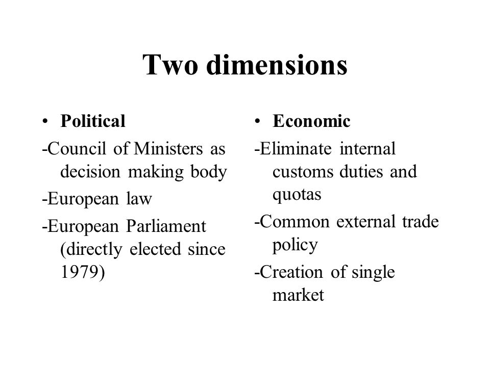 Two dimensions Political -Council of Ministers as decision making body -European law -European Parliament (directly elected since 1979) Economic -Eliminate internal customs duties and quotas -Common external trade policy -Creation of single market