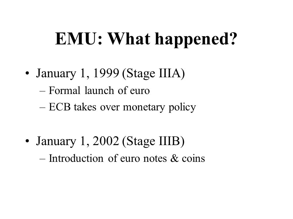 EMU Profound change in international monetary relations –Between the countries of Europe –Between Europe and the rest of the world Model for what we will see in the 21st century?