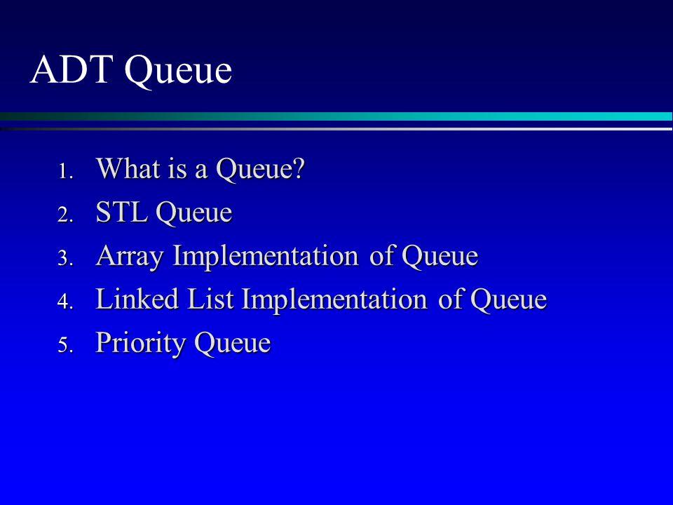 ADT Queue 1. What is a Queue? 2. STL Queue 3. Array Implementation of Queue 4. Linked List Implementation of Queue 5. Priority Queue