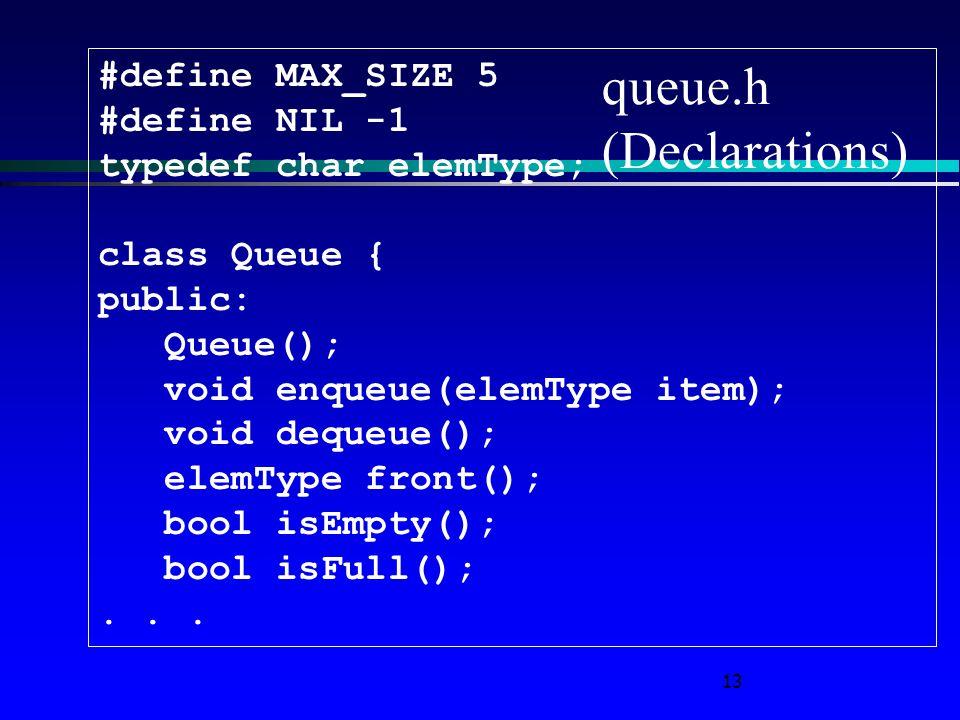 13 queue.h (Declarations) #define MAX_SIZE 5 #define NIL -1 typedef char elemType; class Queue { public: Queue(); void enqueue(elemType item); void dequeue(); elemType front(); bool isEmpty(); bool isFull();...