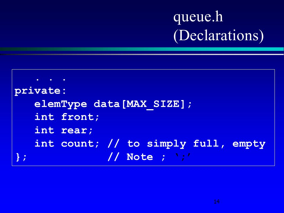 14 queue.h (Declarations)... private: elemType data[MAX_SIZE]; int front; int rear; int count; // to simply full, empty }; // Note ; ';'