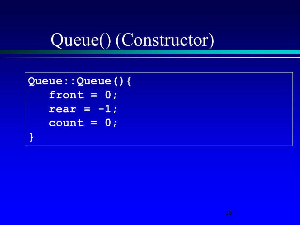 15 Queue() (Constructor) Queue::Queue(){ front = 0; rear = -1; count = 0; }