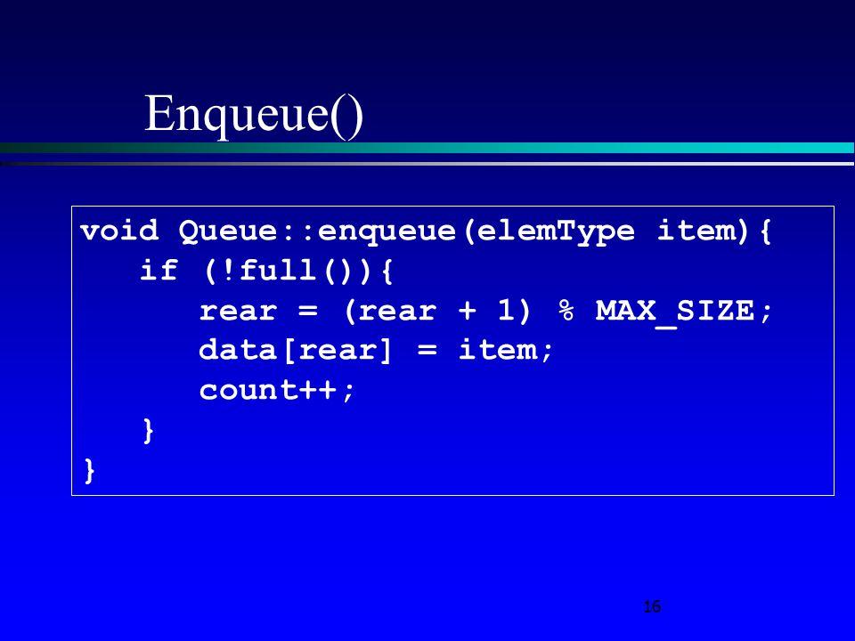 16 Enqueue() void Queue::enqueue(elemType item){ if (!full()){ rear = (rear + 1) % MAX_SIZE; data[rear] = item; count++; }