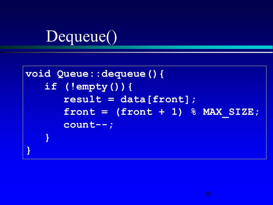 18 Dequeue() void Queue::dequeue(){ if (!empty()){ result = data[front]; front = (front + 1) % MAX_SIZE; count--; }