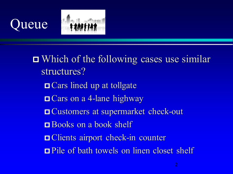 2 Queue  Which of the following cases use similar structures?  Cars lined up at tollgate  Cars on a 4-lane highway  Customers at supermarket check