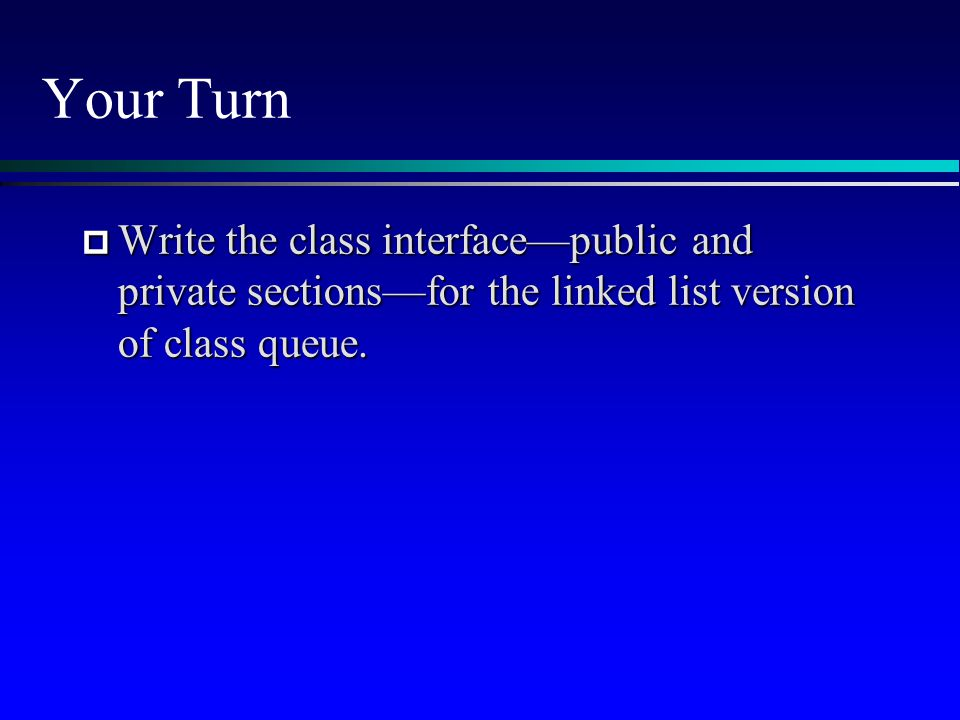 Your Turn  Write the class interface—public and private sections—for the linked list version of class queue.