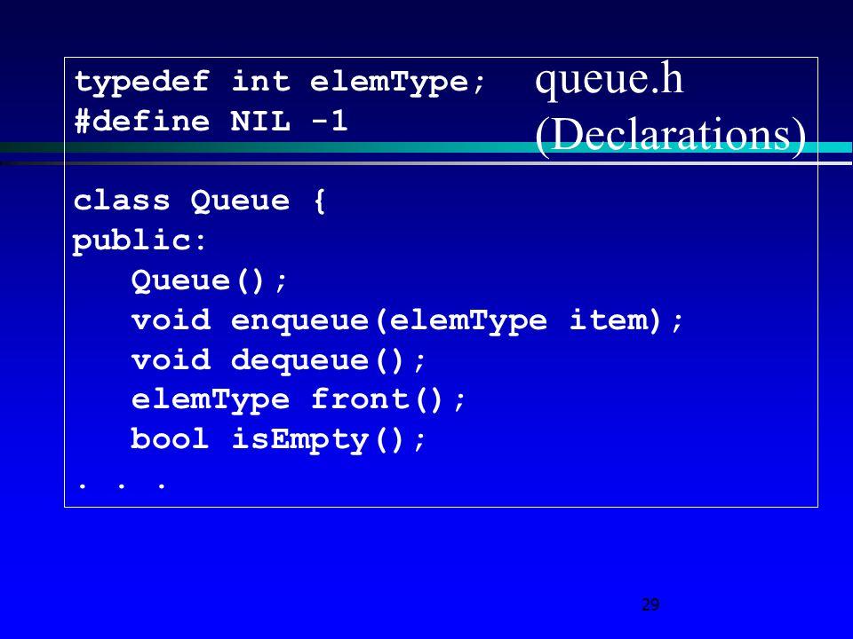 29 queue.h (Declarations) typedef int elemType; #define NIL -1 class Queue { public: Queue(); void enqueue(elemType item); void dequeue(); elemType fr