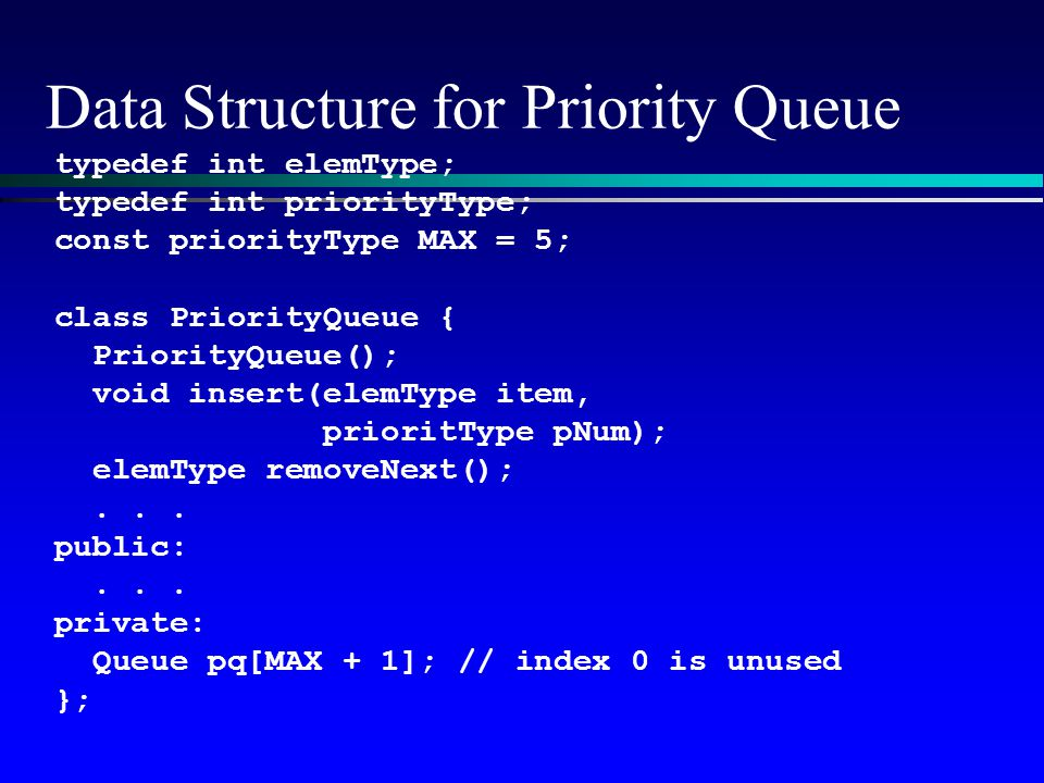 Data Structure for Priority Queue typedef int elemType; typedef int priorityType; const priorityType MAX = 5; class PriorityQueue { PriorityQueue(); v