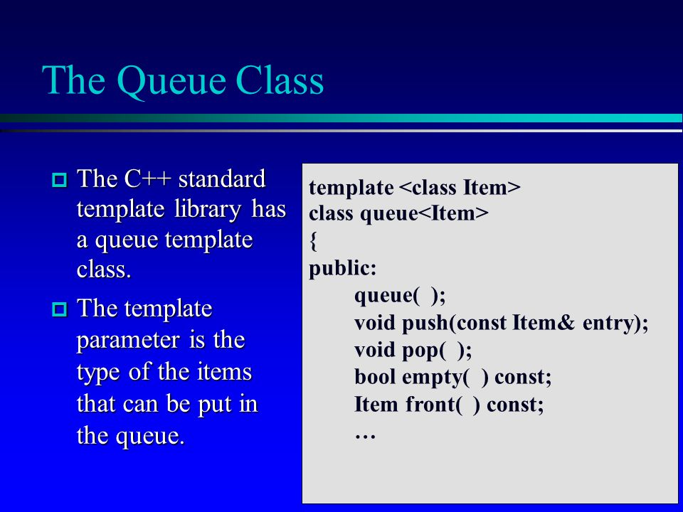 The Queue Class  The C++ standard template library has a queue template class.  The template parameter is the type of the items that can be put in t