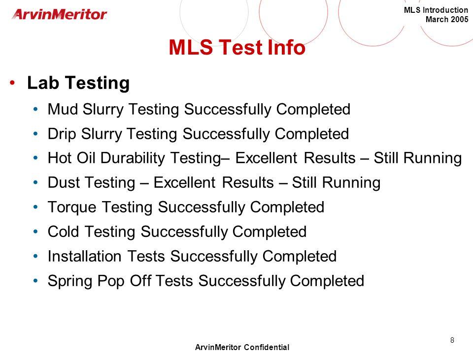 8 MLS Introduction March 2005 ArvinMeritor Confidential MLS Test Info Lab Testing Mud Slurry Testing Successfully Completed Drip Slurry Testing Succes