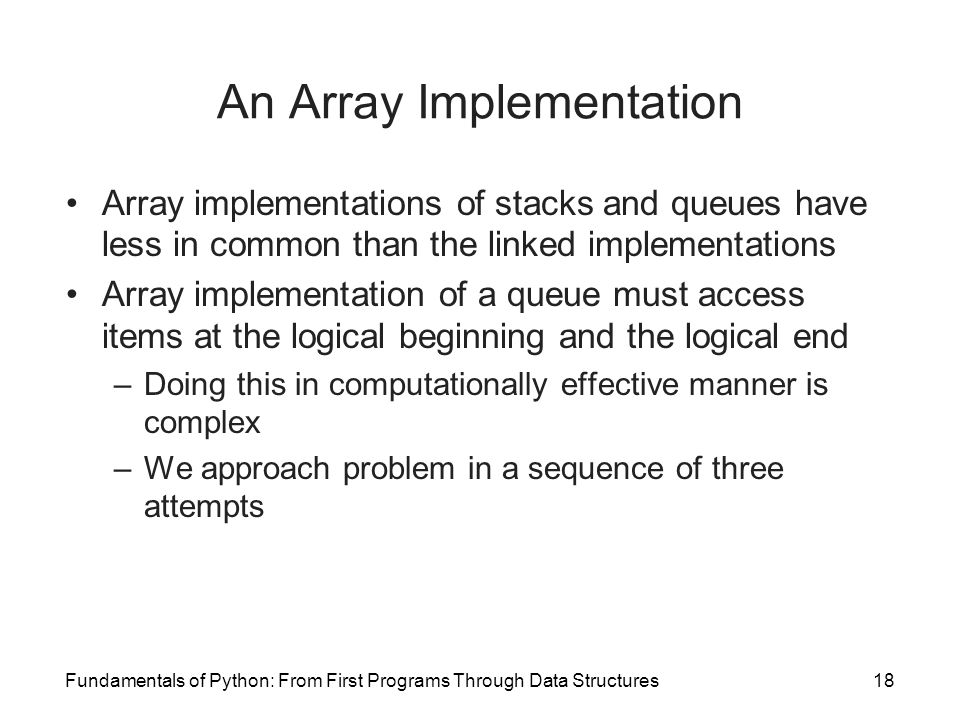 Fundamentals of Python: From First Programs Through Data Structures18 An Array Implementation Array implementations of stacks and queues have less in