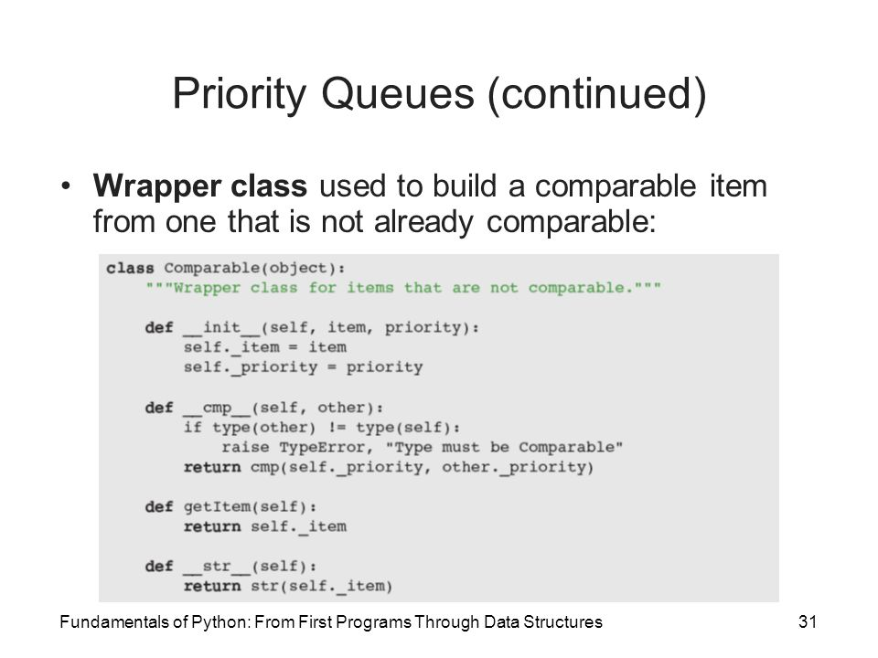 Fundamentals of Python: From First Programs Through Data Structures31 Priority Queues (continued) Wrapper class used to build a comparable item from o